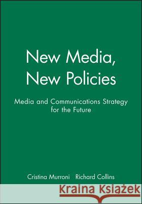 New Media, New Policies: Media and Communications Strategy for the Future Richard Collins Cristina Murroni Cristina Murroni 9780745617862 Polity Press