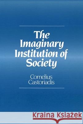 The Imaginary Institution of Society : Creativity and Autonomy in the Social-historical World Cornelius Castoriadis 9780745619507 Polity Press