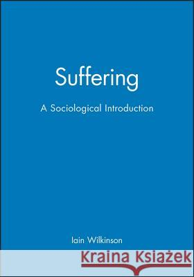 Suffering: A Sociological Introduction Iain Wilkinson Polity Press 9780745631967