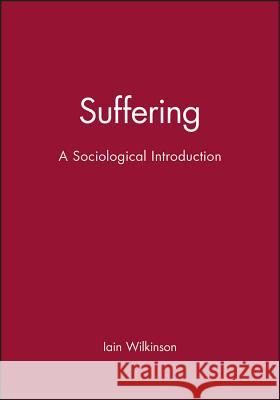 Suffering: A Sociological Introduction Iain Wilkinson Polity Press 9780745631974