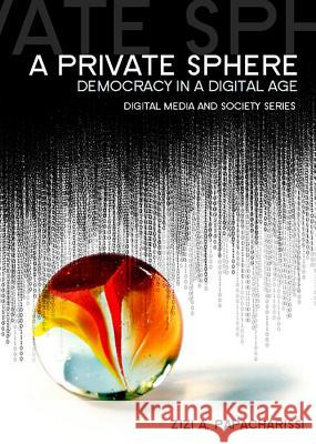 A Private Sphere: Democracy in a Digital Age Zizi A. Papacharissi   9780745645247