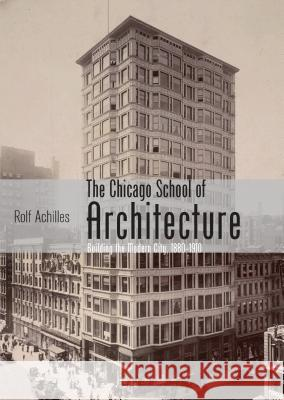 The Chicago School of Architecture: Building the Modern City, 1880-1910 Rolf Achilles 9780747812395