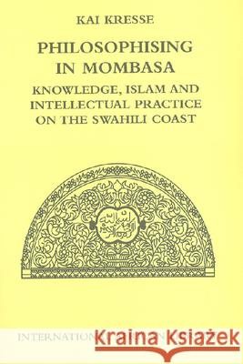 Philosophising in Mombasa : Knowledge, Islam and Intellectual Practice on the Swahili Coast  9780748627868