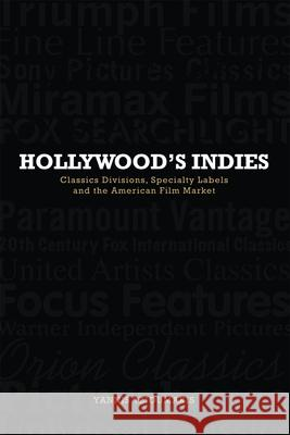 Hollywood's Indies Classics Divisions, Specialty Labels and the American Film Market Tzioumakis, Yannis 9780748685936