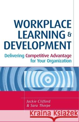 Workplace Learning & Development: Delivering Competitive Advantage for Your Organization Jackie Clifford Sara Thorpe 9780749446338