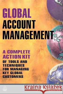 Global Account Management: A Complete Action Kit of Tools and Techniques for Managing Key Global Customers Peter Cheverton 9780749452278