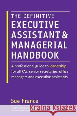 The Definitive Executive Assistant and Managerial Handbook: A Professional Guide to Leadership for All Pas, Senior Secretaries, Office Managers and Ex Sue France 9780749465827