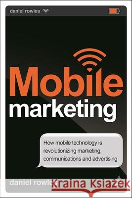Mobile Marketing: How Mobile Technology Is Revolutionizing Marketing, Communications and Advertising Daniel Rowles 9780749469382