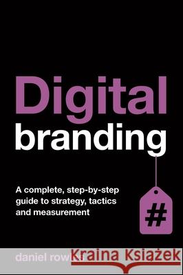 Digital Branding: A Complete Step-By-Step Guide to Strategy, Tactics and Measurement Daniel Rowles 9780749469955