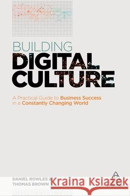 Building Digital Culture: A Practical Guide to Successful Digital Transformation Daniel Rowles Thomas Brown 9780749479657