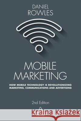 Mobile Marketing: How Mobile Technology Is Revolutionizing Marketing, Communications and Advertising Daniel Rowles 9780749479794
