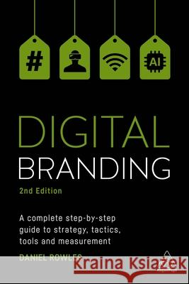 Digital Branding: A Complete Step-By-Step Guide to Strategy, Tactics, Tools and Measurement Daniel Rowles 9780749481698