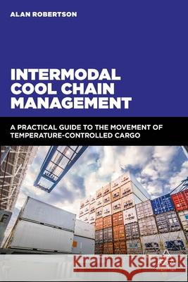 Intermodal Cool Chain Management: A Practical Guide to the Movement of Temperature-Controlled Cargo Alan Robertson 9780749483173