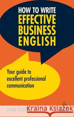 How to Write Effective Business English: Your Guide to Excellent Professional Communication Fiona Talbot 9780749497293