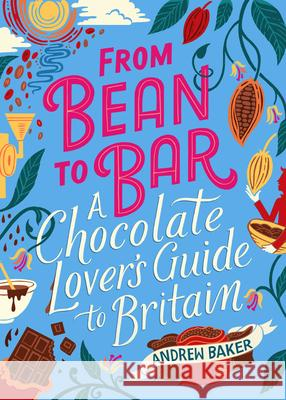 From Bean to Bar: A Chocolate-Lover's Guide to Britain Andrew Baker 9780749581831