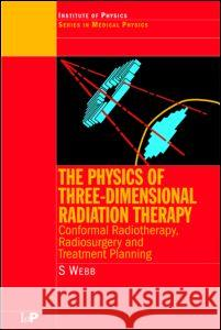 The Physics of Three Dimensional Radiation Therapy : Conformal Radiotherapy, Radiosurgery and Treatment Planning Steve Webb Webb                                     S. Webb 9780750302548