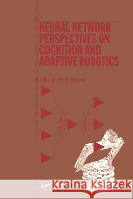 Neural Network Perspectives on Cognition and Adaptive Robotics A Browne   9780750304559 Taylor & Francis