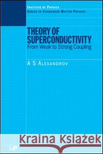 Theory of Superconductivity: From Weak to Strong Coupling A. S. Alexandrov Alexandrov                               Alexandrov Alexandrov 9780750308366