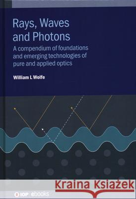 Rays, Waves and Photons: A compendium of foundations and emerging technologies of pure and applied optics William Wolfe (Professor Emeritus, Wyant   9780750326100