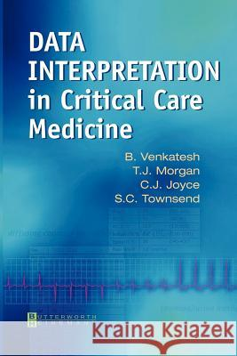 Data Interpretation in Critical Care Medicine B. Venkatesh T. J. Morgan C. J. Joyce 9780750652735