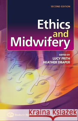 Ethics and Midwifery: Issues in Contemporary Practice Lucy Frith Heather Draper Frith 9780750653503
