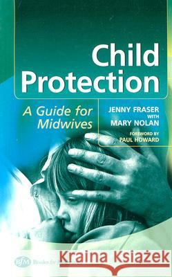 Child Protection: Guide for Midwives Jenny Fraser Mary Nolan 9780750653527