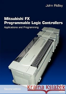 Mitsubishi FX Programmable Logic Controllers : Applications and Programming John Ridley 9780750656795