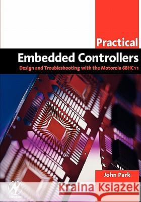 Practical Embedded Controllers: Design and Troubleshooting with the Motorola 68HC11 John Park 9780750658027 Newnes