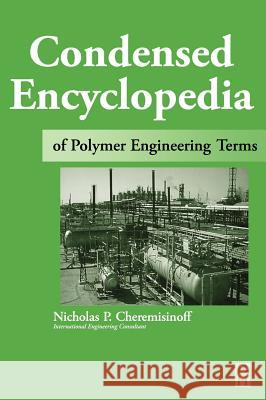 Condensed Encyclopedia of Polymer Engineering Terms Nicholas P. Cheremisinoff 9780750672108 Butterworth-Heinemann