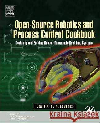 Open-Source Robotics and Process Control Cookbook : Designing and Building Robust, Dependable Real-time Systems Lewin A. R. W. Edwards 9780750677783