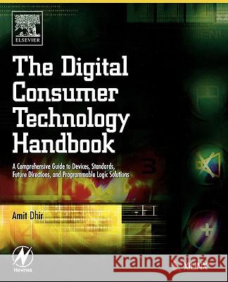The Digital Consumer Technology Handbook : A Comprehensive Guide to Devices, Standards, Future Directions, and Programmable Logic Solutions Amit Dhir 9780750678155