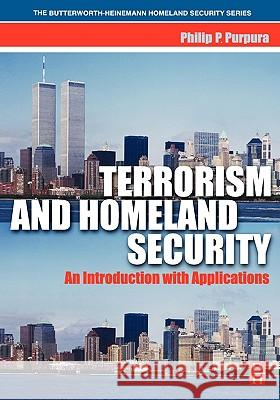Terrorism and Homeland Security: An Introduction with Applications Philip P. Purpura 9780750678438