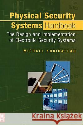 Physical Security Systems Handbook : The Design and Implementation of Electronic Security Systems Michael Khairallah 9780750678506