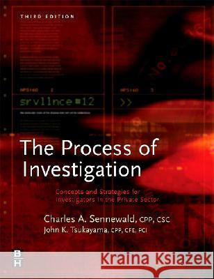 The Process of Investigation: Concepts and Strategies for Investigators in the Private Sector Charles A. Sennewald John K. Tsukayama David E. Zulawski 9780750679503