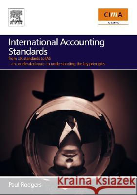 International Accounting Standards: From UK Standards to Ias, an Accelerated Route to Understanding the Key Principles of International Accounting Rul Paul Rodgers 9780750682039