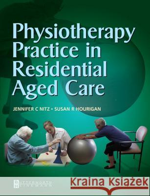 Physiotherapy Practice in Residential Aged Care Jennifer C. Nitz Susan R. Hourigan 9780750687720
