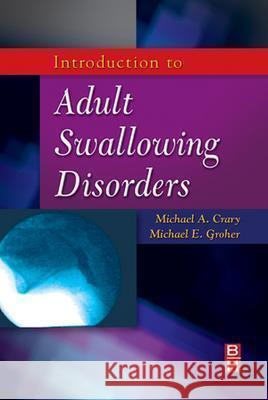 Introduction to Adult Swallowing Disorders Michael Groher Michael A. Crary Michael E. Groher 9780750699952