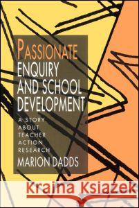 Passionate Enquiry and School Development : A Story about Teacher Action Research Marion Dadds Dadds Marion 9780750704335