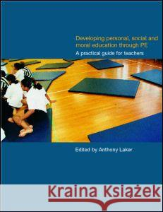 Developing Personal, Social and Moral Education Through Physical Education: A Practical Guide for Teachers Anthony Laker 9780750709293