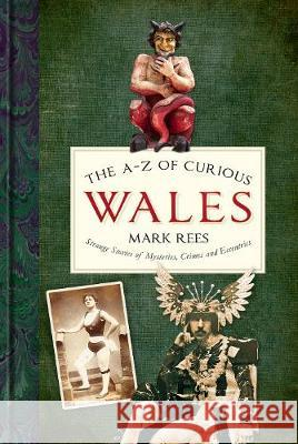 The A-Z of Curious Wales: Strange Stories of Mysteries, Crimes and Eccentrics Mark Rees   9780750990073