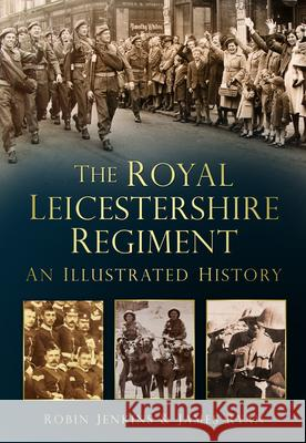 The Royal Leicestershire Regiment: An Illustrated History Robin Jenkins 9780752465142