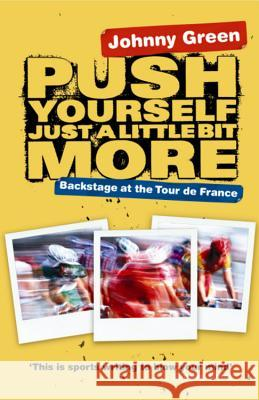 Push Yourself Just a Little Bit More: Backstage at the Tour de France Johnny Green 9780752877709