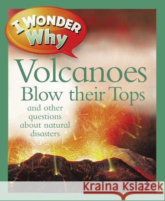 I Wonder Why Volcanoes Blow Their Tops: And Other Questions about Natural Disasters Rosie Greenwood 9780753469354