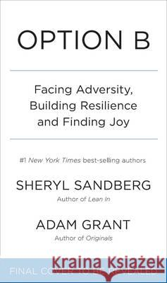 Option B Facing Adversity, Building Resilience and Finding Joy Sandberg, Sheryl|||Grant, Adam 9780753548271