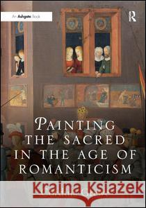 Painting the Sacred in the Age of Romanticism Cordula A Grewe 9780754606451