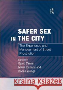 Safer Sex in the City: The Experience and Management of Street Prostitution David Canter 9780754626152