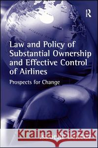 Law and Policy of Substantial Ownership and Effective Control of Airlines: Prospects for Change Isabelle Lelieur   9780754635482