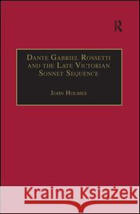 Dante Gabriel Rossetti and the Late Victorian Sonnet Sequence : Sexuality, Belief and the Self John Holmes   9780754651086
