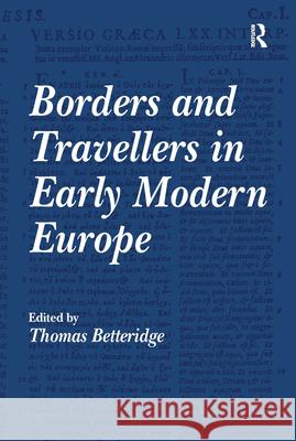 Borders and Travellers in Early Modern Europe Thomas Betteridge   9780754653516