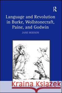 Language and Revolution in Burke, Wollstonecraft, Paine, and Godwin Jane Hodson   9780754654032